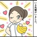 『みんなの救世主!バナナ先輩』うちの病棟には少し変わった先輩がいるのですが・・・