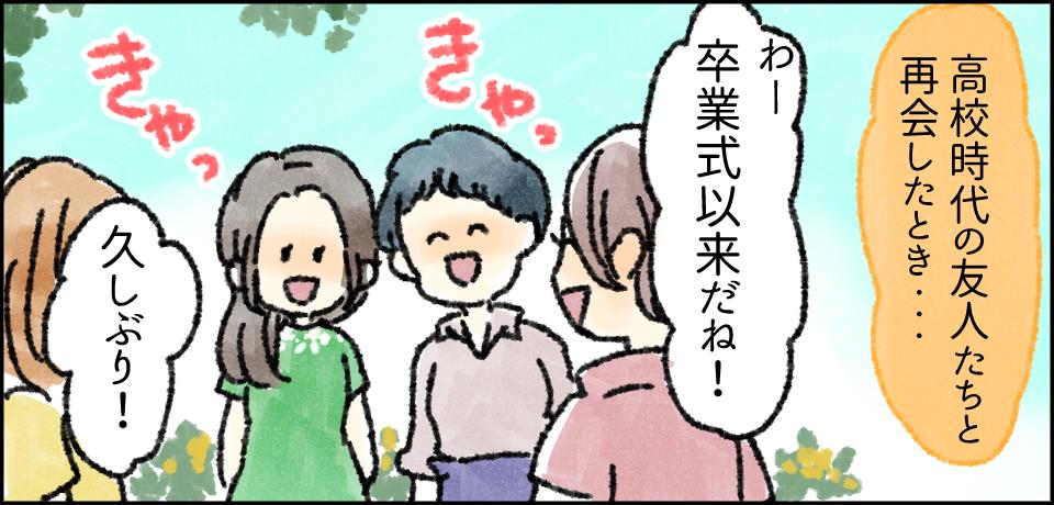 高校時代の友人たちと再会したとき・・・「わー卒業式以来だね!」きゃっ きゃっ「久しぶり!」