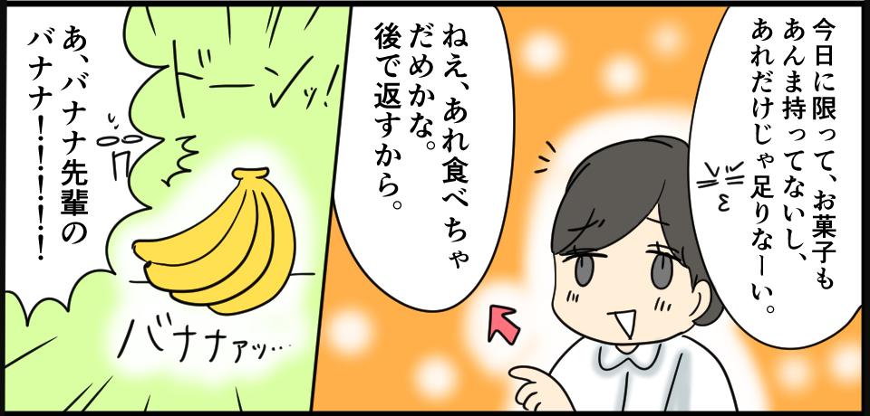 「今日に限って、お菓子もまんま持ってないし、あれだけじゃ足りなーい。」「ねぇ、あれ食べちゃだめかな。後で返すから。」「あ、バナナ先輩のバナナ!!!!!」ドーンッ!バナナァッ・・・
