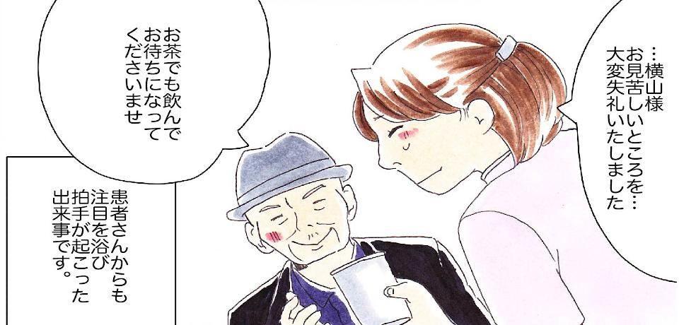 「・・・横山様お見苦しいところを・・・大変失礼いたしました」「お茶でも飲んでお待ちになってくださいませ」患者さんからも注目を浴び拍手が起こった出来事です。
