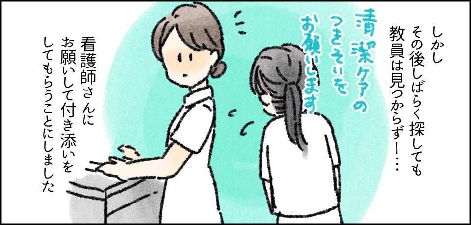 しかしその後しばらく探しても教員は見つからず―・・・「清潔ケアの付き添いをお願いします」看護師さんにお願いをして付き添いをしてもらうことにしました