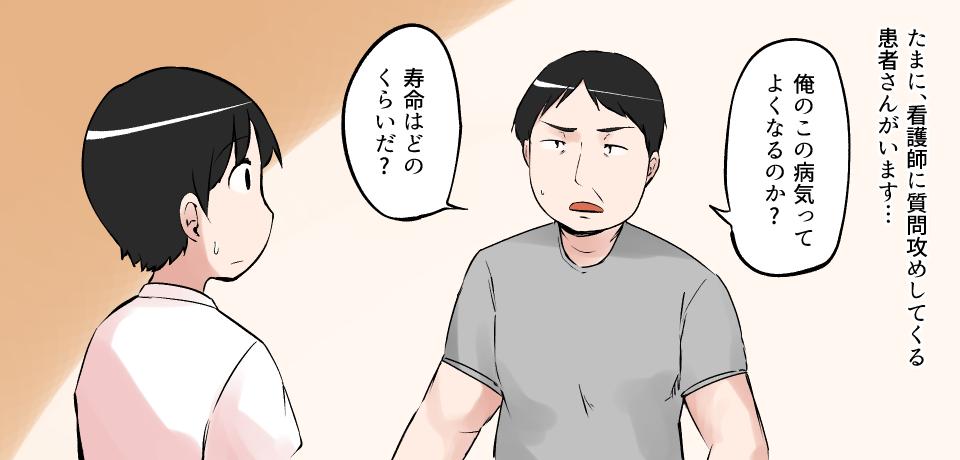 たまに、看護師に質問攻めしてくる患者さんがいます・・・「俺のこの病気ってよくなるのか?」「寿命はどのくらいだ?」