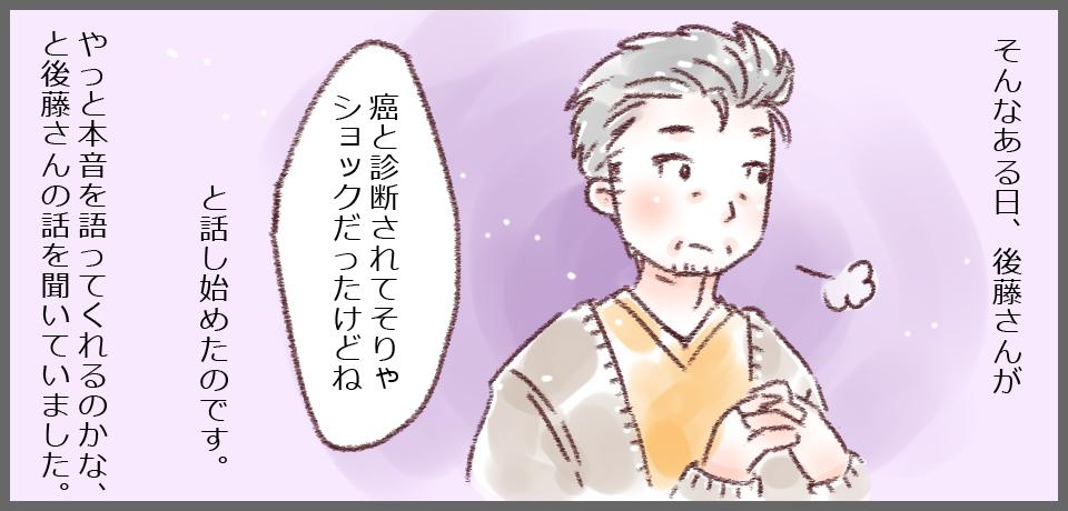そんなある日、後藤さんが「癌と診断されてそりゃショックだったけどね」と話し始めたのです。やっと本音を語ってくれるのかな、と後藤さんの話を聞いていました。