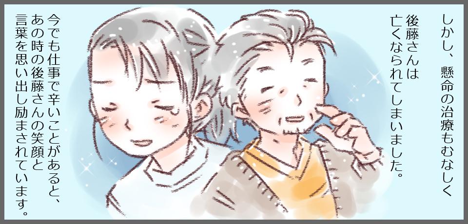 しかし、懸命の治療もむなしく後藤さんは亡くなられてしまいました。今でも仕事で辛いことがあると、あの時の後藤さんの笑顔と言葉を思いだし励まされます。