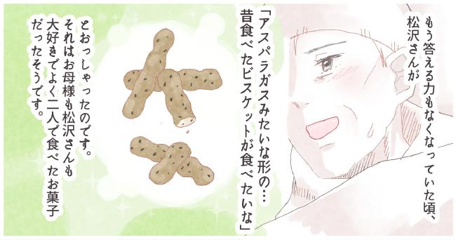 もう答える力もなくなっていた頃、松沢さんが「アスパラガスみたいな形の・・・昔食べたビスケットが食べたいな」とおっしゃったのです。それはお母様も松沢さんも大好きで昔よく二人で食べたお菓子だったそうです。
