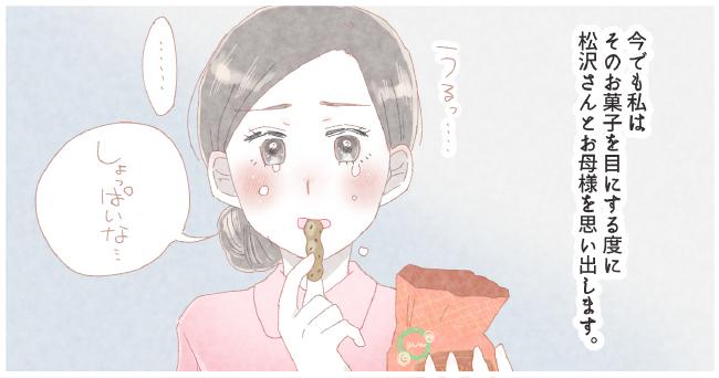今でも私はそのお菓子を目にする度に松沢さんとお母さんを思い出す。うるっ・・・「しょっぱいな・・・」