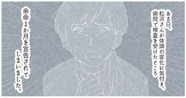 ある日、松沢さんが体調の変化に気付き、病院で検査を受けたところ余命1か月を宣告されてしまいました。