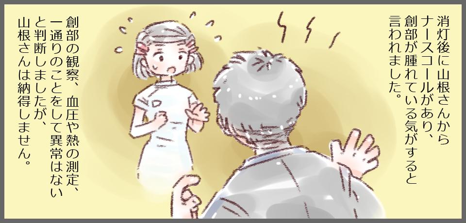 消灯後に山根さんからナースコールがあり、創部が腫れている気がすると言われました。創部の観察、血圧や熱の測定、一通りのことをして異常はないと判断しましたが、山根さんは納得しません。