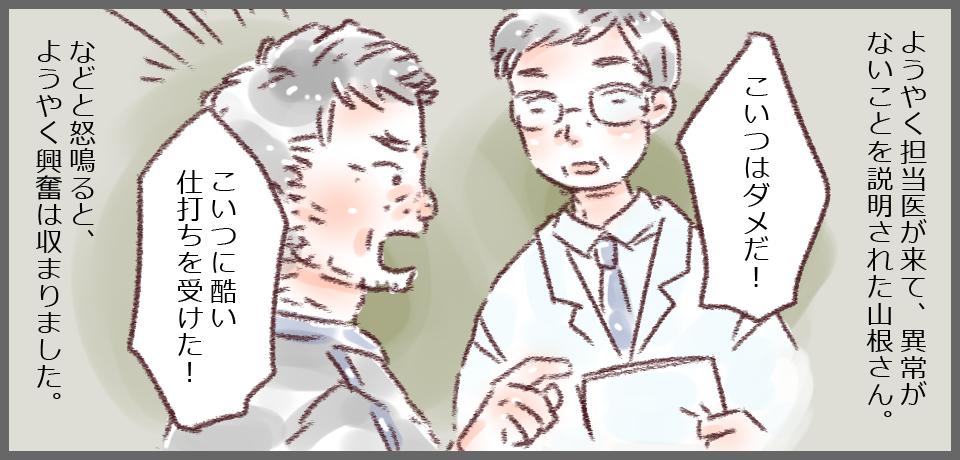 ようやく担当医が来て、異常がないことを説明された山根さん。「こいつはダメだ!」「こいつに酷い仕打ちを受けた!」などと怒鳴ると、ようやく興奮は収まりました。