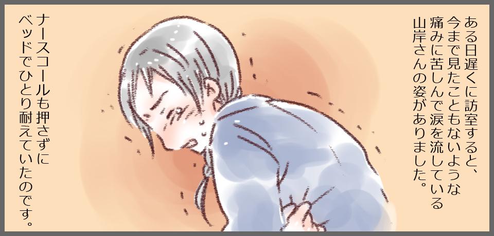 ある日遅くに訪室すると、今まで見たこともないような痛みに苦しんで涙を流している山岸さんの姿がありました。ナースコールも押さずにベッドで一人耐えていたのです。