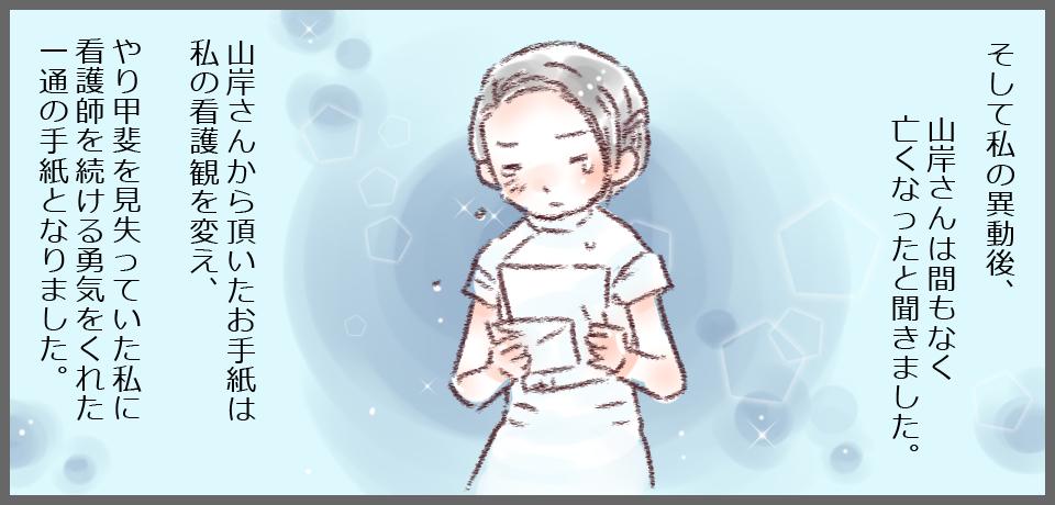 そして私の異動後、山岸さんは間もなく亡くなったと聞きました。山岸さんから頂いたお手紙は私の看護観を変え、やり甲斐を見失っていた私に看護師を続ける勇気をくれた一通の手紙となりました。
