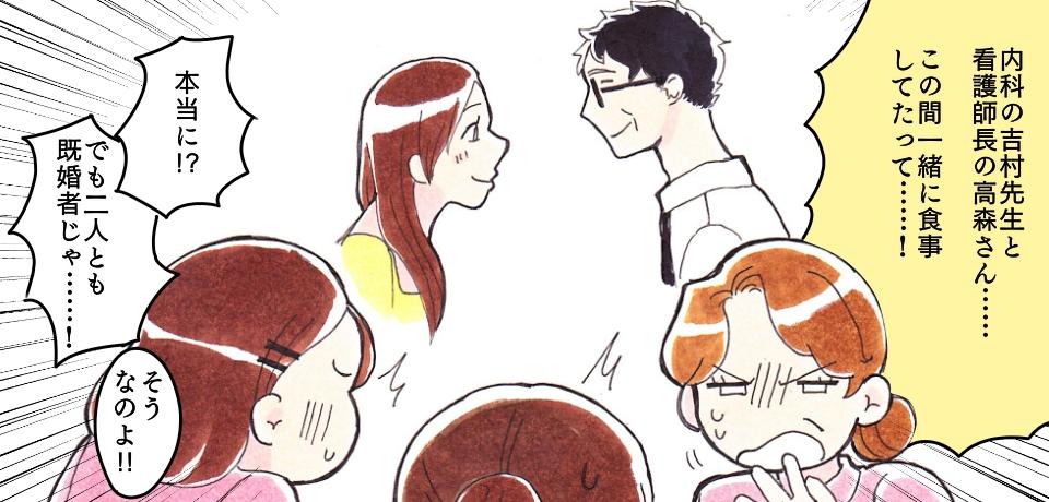 「内科の吉村先生と看護師長の高森さん・・・この間一緒に食事したって・・・!」「本当に!?」「でも二人とも既婚じゃ・・・!」「そうなのよ!!」