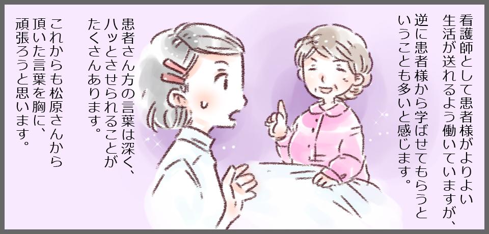 看護師として患者様がよりよい生活が送れるよう働いていますが、逆に患者様から学ばせてもらうということも多いと感じます。患者さん方の言葉は深く、ハッとさせられることがたくさんあります。これからも松原さんから頂いた言葉を胸に、頑張ろうと思います。