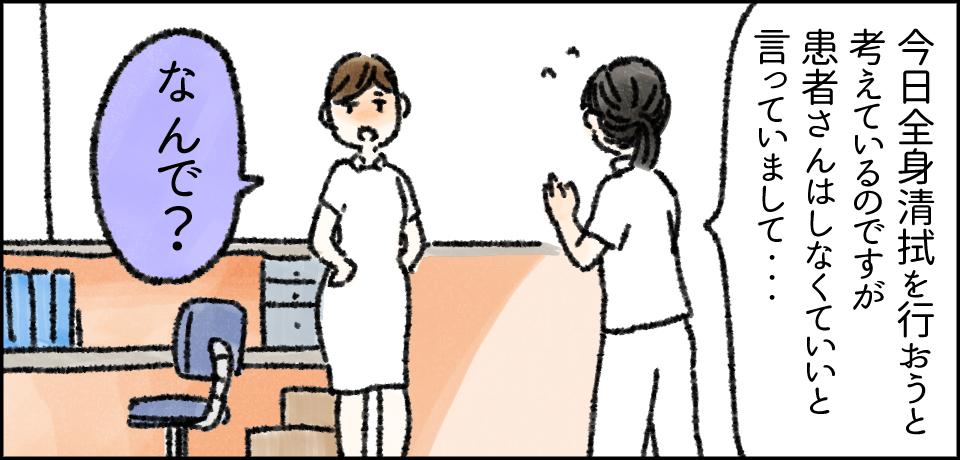 「今日全身清拭を行おうと考えているのですが患者さんはしなくていいと言っていまして・・・」「なんで?」