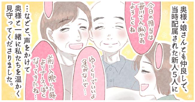 奥様・娘さんとも仲良しで、当時配属された新人5人に「今日の担当は笹川さん(私)かぁよろしくね」「ゆっくりでいいよ急がないで・・・」「前に入院した時よりナースっぽくなってきたね・・・」・・・などと、声をかけて奥様と一緒に私たちを暖かく見守ってくださりました。