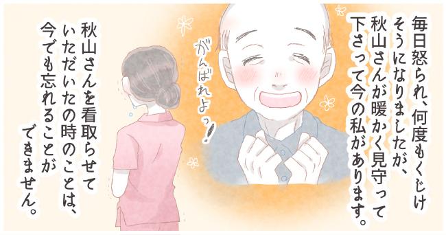 毎日怒られ、何度もくじけそうになりましたが、秋山さんが暖かく見守ってくださって今の私があります。「がんばれよっ!」秋山さんを看取らせていただいた時のことは、今でも忘れることができません。
