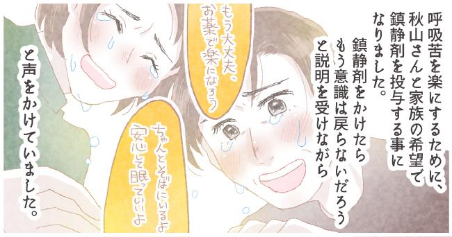 呼吸苦を楽にするために秋山さんとご家族の希望で鎮静剤を投与することになりました。鎮静剤をかけたらもう意識は戻らないだろうと説明を受けながら「もう大丈夫、お薬で楽になろう」「ちゃんっとそばにいるよ安心して眠っていいよ」