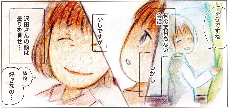 「そうですね」なんの変哲もない会話 しかし 少しですが沢田さんの顔は曇りを見せ・・・「私ね。好きなの・・・」