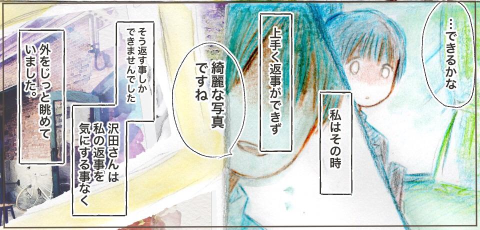 「・・・できるかな」私はその時上手く返事ができず「綺麗な写真ですね」そう返す事しかできませんでした 沢田さんは私の返事を気にする事なく外をじっと眺めていました。