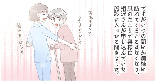 ですがいつも間にか病棟に訪ねてくることはなくなり、風邪の頼りで奥様は相沢さんが申し込んでいた施設に入ったと聞きました。「お姉さん主人はどこかしら」「最近会えないのよ・・・」