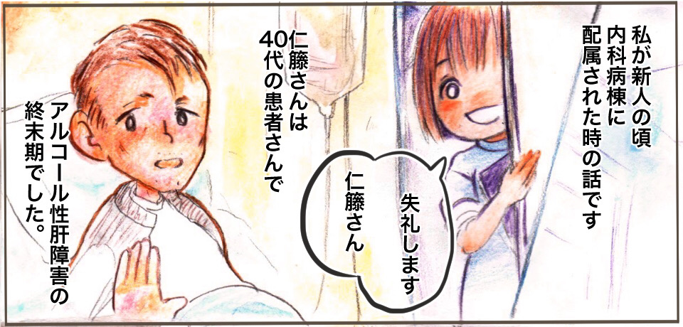 私が新人の頃 内科病棟に配属された時の話です 「失礼します仁藤さん」仁藤さんは40代の患者さんでアルコール性肝障害の終末期でした。