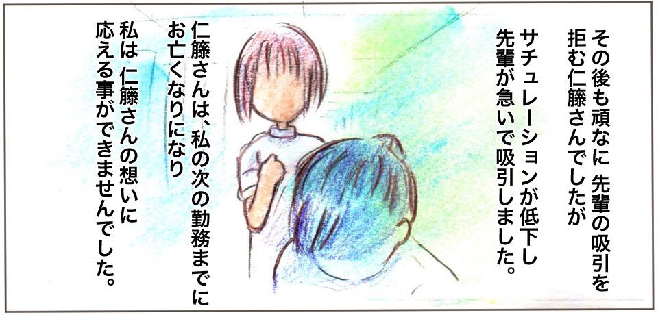 その後も頑なに先輩の吸引を拒む仁藤さんでしたがサチュレーションが低下し先輩が急いで吸引しました。仁藤さんは、私の次の勤務までにお亡くなりになり私は仁藤さんの想いに応えることができませんでした。