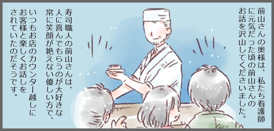 前山さんの奥様は、私たち看護師に元気だった頃の前山さんのお話を沢山して下さいました。寿司職人の前山さんは、人に喜んでもらうのが最好きな常に笑顔が絶えない優しい方で、いつもお店のカウンター越しにお客様と楽しくお話をされていたのだそうです。