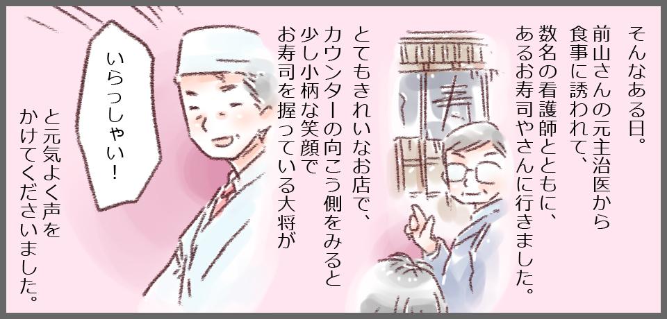 そんなある日。前山さんの元主治医から食事に誘われて、数名の看護師とともに、あるお寿司やさんに行きました。 とても綺麗なお店で、カウンターの向こう側を見ると少し小柄な笑顔でお寿司を握っている大将が「いらっしゃい!」と元気よく声をかけて下さいました。