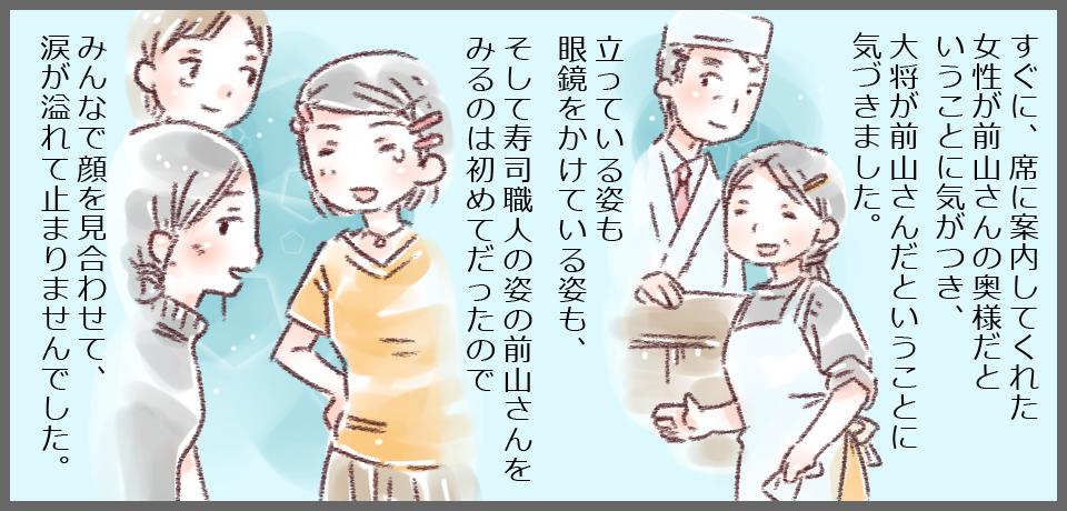 すぐに、席に案内してくれた女性が前山さんの奥様だということに気がつきました。立っている姿も眼鏡をかけている姿も、そして寿司職人の姿の前山さんの姿を見るのは初めてだったのでみんなで顔を見合わせて、涙が溢れてとめりませんでした。