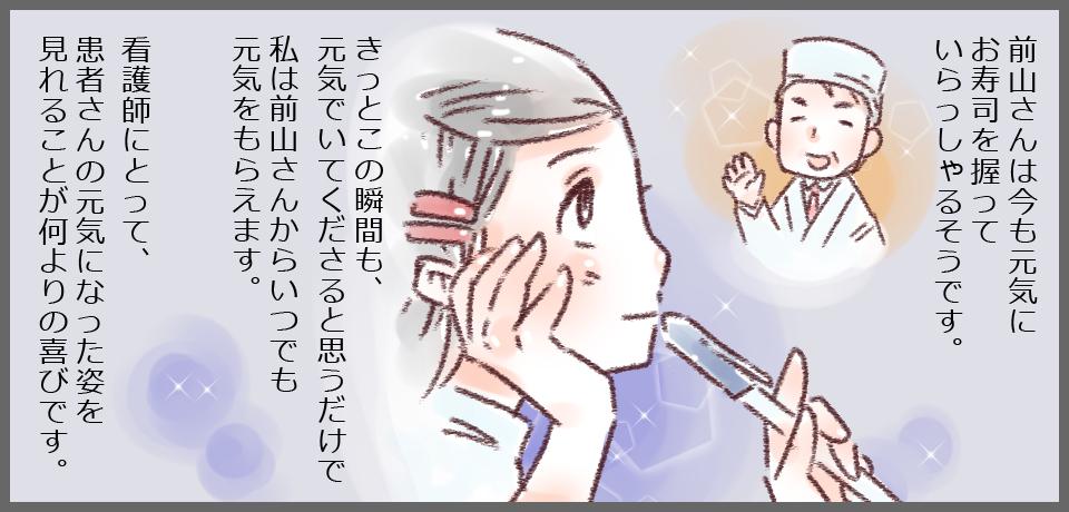 前山さんは今も元気にお寿司を握っていらっしゃるそうです。きっとこの瞬間も、元気でいてくださると思うだけで私は前山さんからいつでも元気をもらえます。看護師にとって患者さんの元気になった姿を見れることが何よりの喜びです。