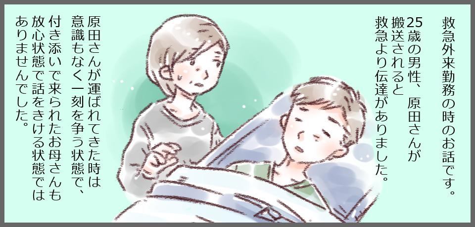 救急外来勤務の時のお話です。25歳の男性、原田さんが搬送されると救急より伝達がありました。原田さんが運ばれてきたときは意識もなく一刻を争う状態で、付き添いでこられたお母さんも放心状態で話を聞ける状態ではありませんでした。