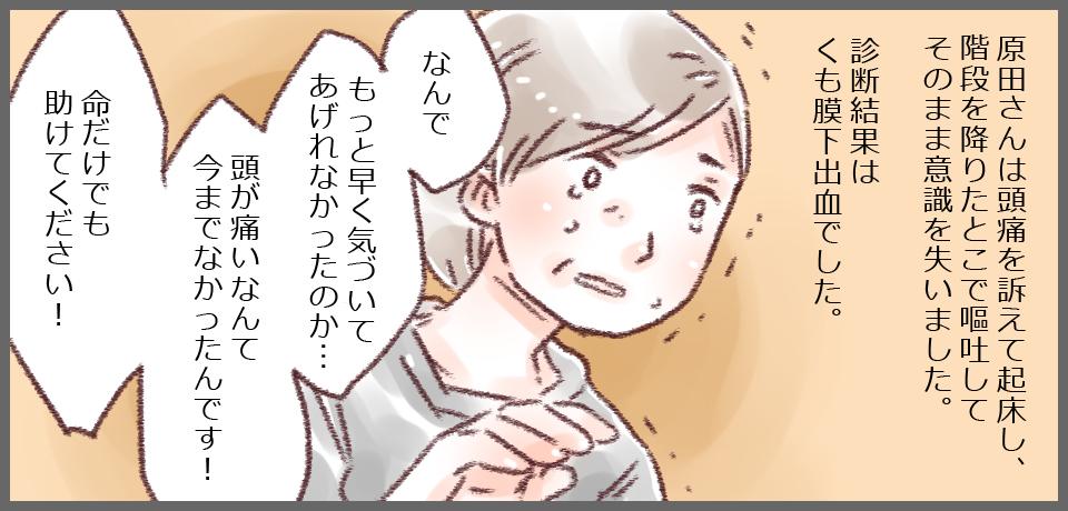 原田さんは頭痛を訴えて起床し、階段を降りたとこで嘔吐してそのまま意識を失いました。診断結果はくも膜下出血でした。「何でもっと早く気づいてあげられなかったのか・・・頭が痛いなんて今までなかったんです!命だけでも助けてください!」