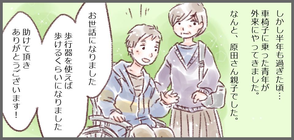 しかし半年も過ぎた頃・・・車椅子に乗った青年が外来にやってきました。なんと、原田さん親子でした。「お世話になりました。歩行器を使えば歩けるくらいになりました 助けていただきありがとうございます!」