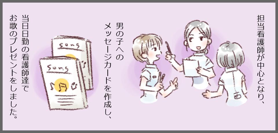 担当看護師が中心となり、男の子へのメッセージカードを作成し、当日日勤の看護師達でお歌のプレゼントをしました。