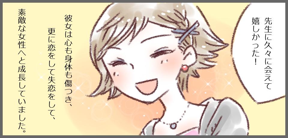 「先生に久々に会えて嬉しかった!」彼女は心も身体も傷つき、更に恋をして失恋をして、素敵な女性へと成長していました。