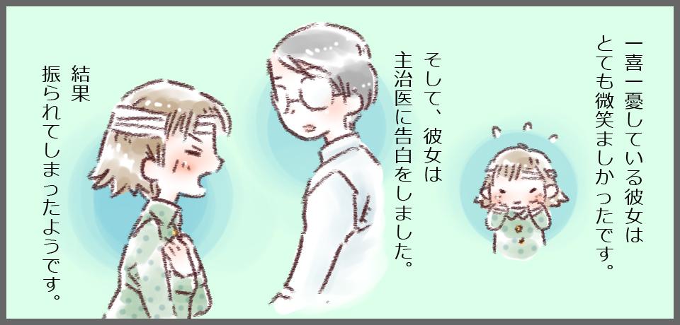 一喜一憂している彼女はとても微笑ましかったです。そして、彼女は主治医に告白をしました。結果振られてしまったようです。