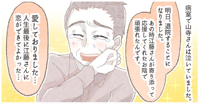 病室で山寺さんは泣いていました。「明日退院することになりました。あの時江藤さんが寄り添って応援してくれたお陰で頑張れ得たんです。」「愛しておりました・・・人生最後に江藤さんに恋ができてよかった・・・」