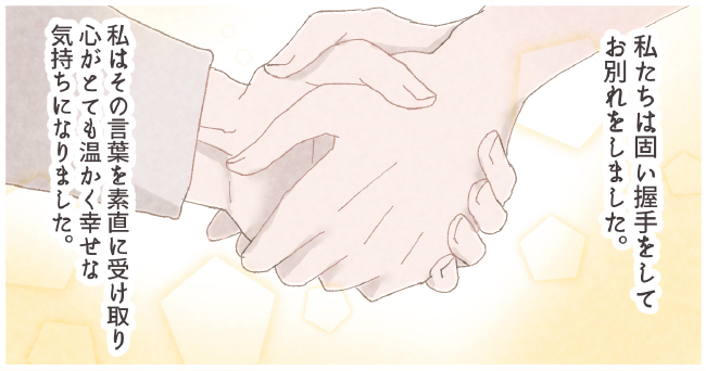 私たちは固い握手をしてお別れをしました。私はその言葉を素直に受け取り心がとても温かく幸せな気持ちになりました。