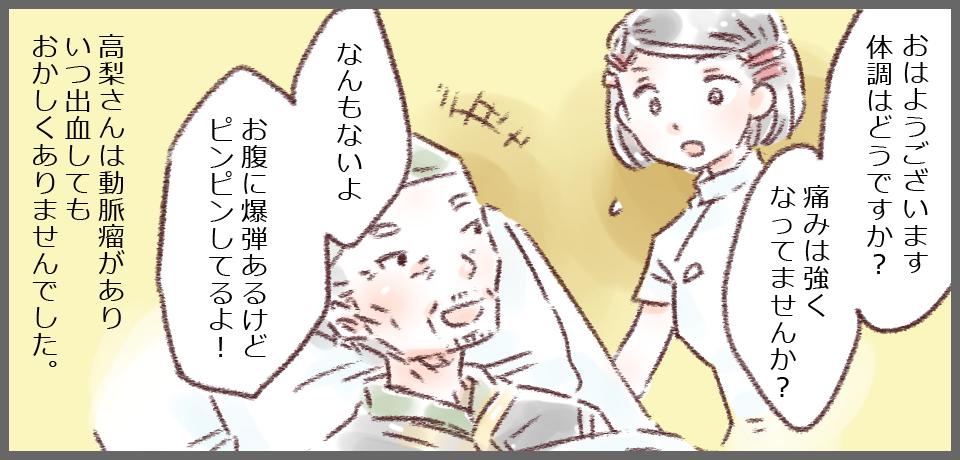 「おはようございます体調はどうですか?痛みは強くなっていませんか?」「なんもないよ お腹に爆弾あるけどピンピンしてるよ!」高梨さんは動脈瘤がありいつ出血してもおかしくありませんでした。