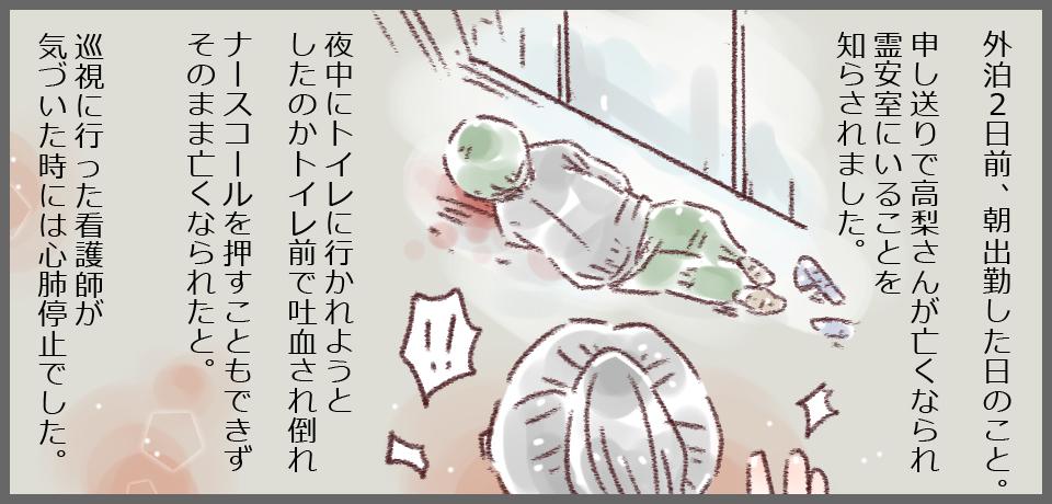 外泊2日前、朝出勤した時のこと。申し送りで高梨さんが亡くなられ霊安室にいることを知らされました。夜中にトイレに行かれようとしたのかトイレ前で吐血され倒れなアースコールを押すこともできずそのまま亡くなられたと。巡視に行った看護師が気づいた時には心配停止でした。