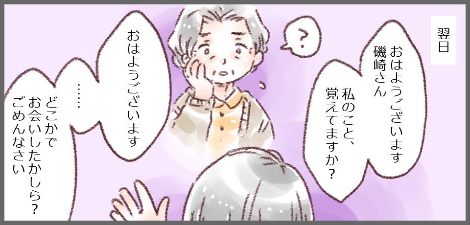 翌日「おはようございます 磯崎さん私のこと、覚えてますか?」「?」「おはようございます・・・どこかでお会いしたかしら?ごめんなさい」