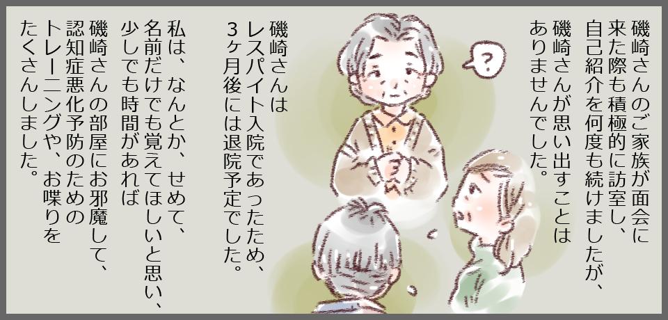 磯崎さんのご家族が面会に来た時も積極的に訪室し、自己紹介を何度も続けましたが、磯崎さんが思い出すことはありませんでした。「?」磯崎さんはレスパイト入院であったため、3ヶ月後には退院予定でした。私は、なんとか、せめて、名前だけは覚えてほしいと思い、少しでも時間があれば磯崎さんの部屋にお邪魔して、認知症悪化予防のためのトレーニングやお喋りをたくさんしました。
