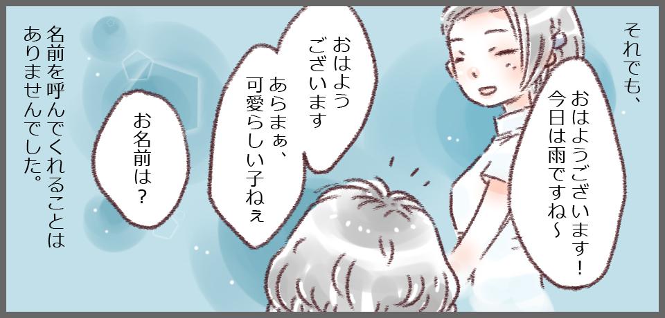 それでも、「おはようございます!今日は雨ですね〜」「おはようございます あらまぁ、可愛らしい子ねぇ」「お名前は?」名前を読んでくれることはありませんでした。