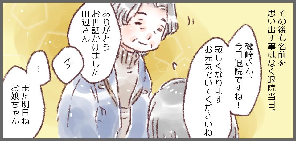 その後も名前を思い出すことなく退院当日。磯崎さん、今日退院ですね!寂しくなります お元気でいてくださいね」「ありがとう お世話かけました田辺さん」「え?」「・・・また明日ねお嬢ちゃん」