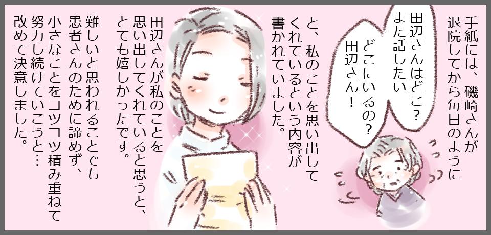 手紙には、磯崎さんが退院してから毎日のように「田辺さんはどこ?また話したいどこにいるの?田辺さん!」と、私のことを思い出してくれているという内容が書かれていました。田辺さんが私のことを思い出してくれていると思うと、とても嬉しかったです。難しいと思われることでも患者さんのために諦めず、小さなことをコツコツ積み重ねて努力し続けていこうと・・・改めて決意しました。