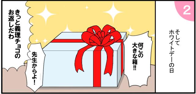 そしてホワイトデーの日 「何この大きな箱!!」「先生からよ!」「きっと義理チョコのお返しだわ」