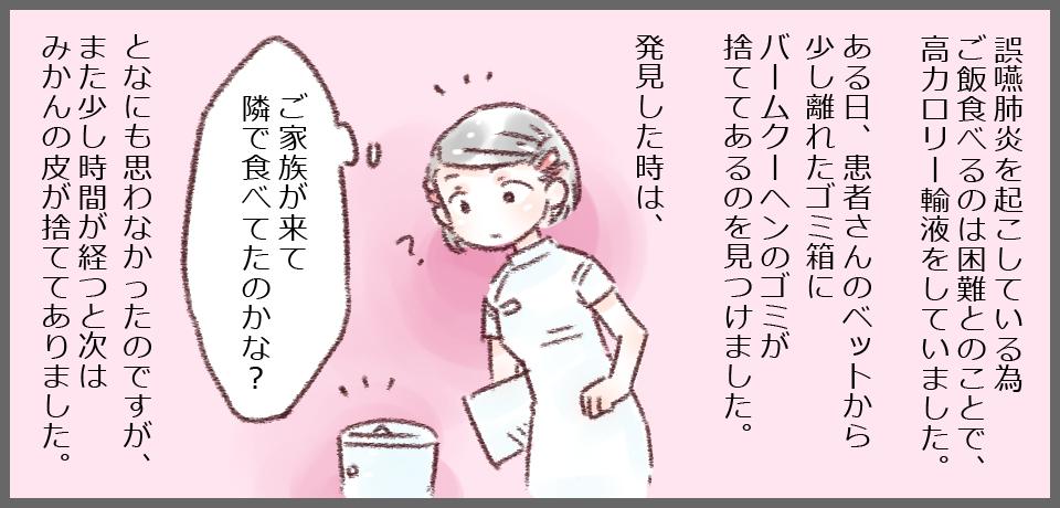 誤嚥性肺炎を起こしている為、ご飯を食べるのは困難とのことで、高カロリー輸液をしていました。ある日、患者さんのベッドに少し離れたゴミ箱にバームクーヘンのゴミが捨ててあるのを見つけました。発見した時は、「ご家族が来て隣で食べたのかな?」となにも思わなかったのですが、また少し時間が経つと次はみかんの皮が捨ててありました。