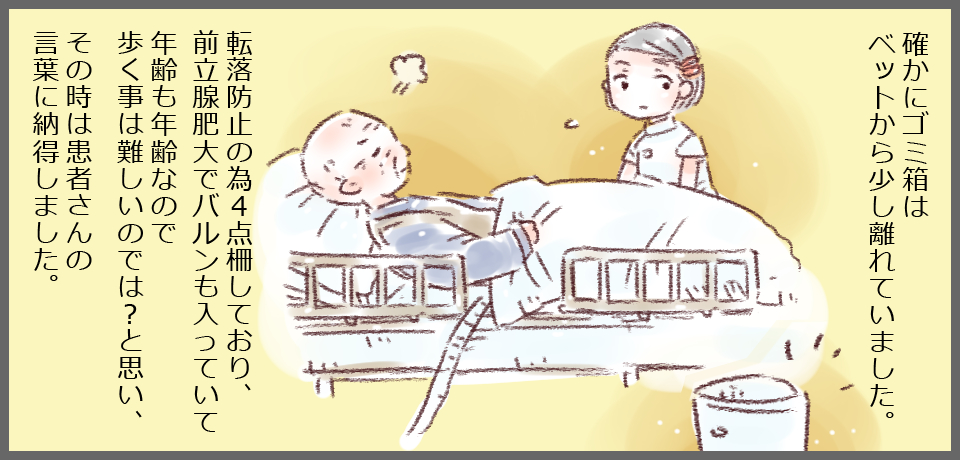 確かにゴミ箱はベッドから少し離れていました。転落防止の為4点柵しており、前立腺肥大でバルンも入っていて年齢も年齢なので歩く事は難しいのでは?と思い、その時は患者さんの言葉に納得しました。