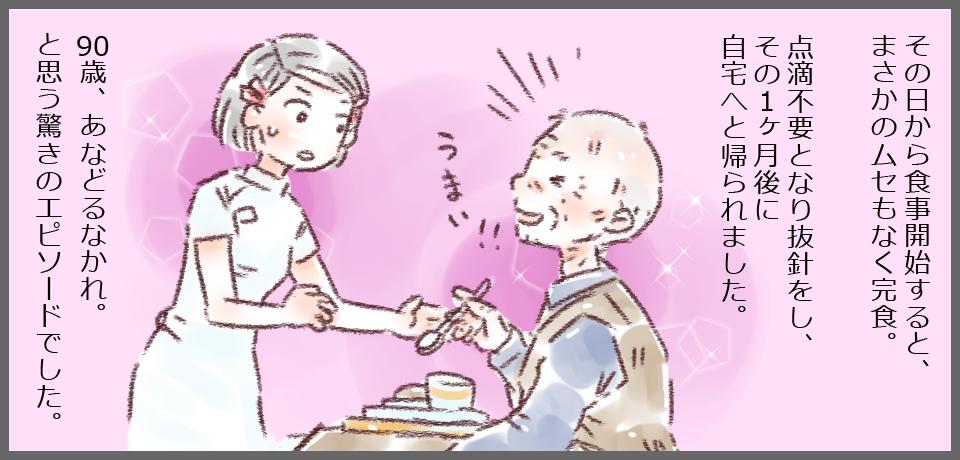 その日から食事開始すると、まさかのムセもなく完食。点滴不要となり抜針をし、その1ヶ月後に自宅へと帰られました。「うまい!!」90歳、あなどるなかれ。と思う驚きのエピソードでした。