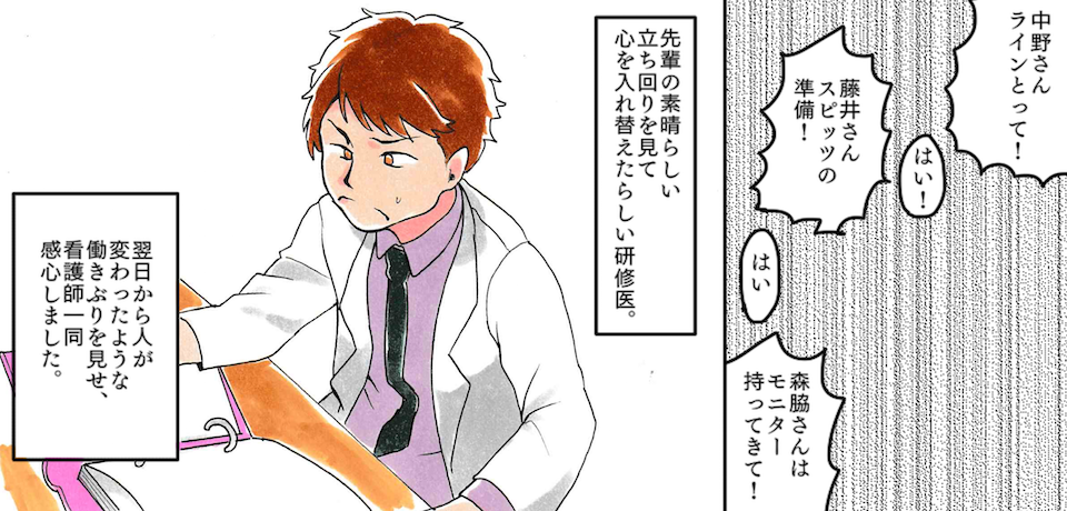 「中野さんラインとって!」「はい!」「藤井さんスピッツの準備!」「はい」「森脇さんはモニター持ってきて!」先輩の素晴らしい立ち振る舞いを見て心を入れ替えたらしい研修医。翌日から人が変わったような働きぶりを見せ、看護師一同感心しました。